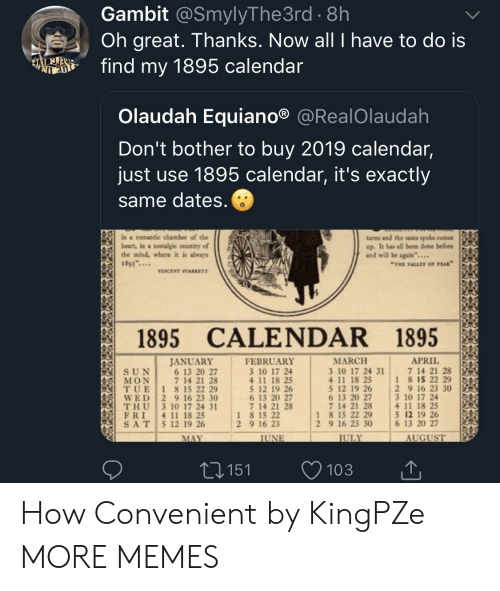 "Dank, Memes, and Target: Gambit @SmylyThe3rd . 8h  Oh great. Thanks. Now all I have to do is  fd my 1895 calendar  Olaudah Equiano® @RealOlaudah  Don't bother to buy 2019 calendar,  just use 1895 calendar, it's exactly  same dates  ina romantic chamber of the  beart, in a nowtalgic country of  the mind, where it is shways  1895...  turns and the ame spole come  up. It has all been done before  and will be again""...  THE VALLEY OF PEAK  VINCENT STARRETT  1895 CALENDAR 1895  APRIL 151  MARCH  3 10 17 24 31  4 11 18 25  5 12 19 26 2 9 16 23 30  6 13 20 27  7 14 21 28  JANUAR)Y  FEBRUARY  3 10 17 24  4 11 18 25  5 12 19 26  6 13 20 27  7 14 21 28  7 14 21 28  1 8 15 22 29  6 13 20 27  7 14 21 28  (IİT, U E 