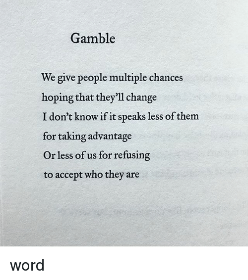 gamble we give people multiple chances hoping that they ll change i
