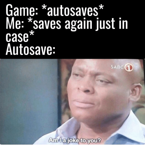 Game, Case, and You: Game: *autosaves*  Me: *saves again just in  case*  Autosave:  SABC  Amlajoke to you?