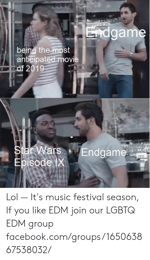 Facebook, Lol, and Memes: game  beine the most  anticipated movie  Star WarEndgame  Episode ix Lol — It's music festival season, If you like EDM join our LGBTQ EDM group facebook.com/groups/165063867538032/