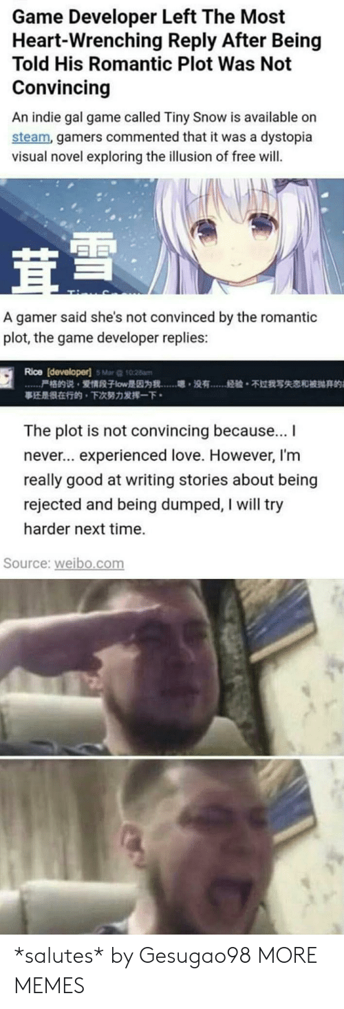 Dank, Love, and Memes: Game Developer Left The Most  Heart-Wrenching Reply After Being  Told His Romantic Plot Was Not  Convincing  An indie gal game called Tiny Snow is available on  steam, gamers commented that it was a dystopia  visual novel exploring the illusion of free will.  A gamer said she's not convinced by the romantic  plot, the game developer replies:  Rice [developer) Mar 10  [  尸格的说,爱情段子low是因为我……嗯,没有  28m  经验。不过我写失恋和被抛弃的  事还是很在行的,下次努力发挥一下.  The plot is not convincing because..I  never.. experienced love. However, I'm  really good at writing stories about being  rejected and being dumped, I will try  harder next time.  Source: weibo.com *salutes* by Gesugao98 MORE MEMES