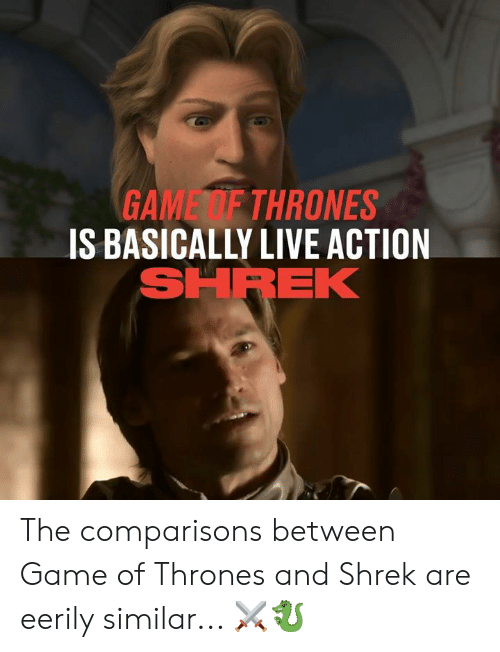 Dank, Game of Thrones, and Shrek: GAME F THRONES  IS BASICALLY LIVE ACTION  SHREK The comparisons between Game of Thrones and Shrek are eerily similar... ⚔️🐉