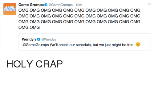 Dank, Omg, and Wendys: GAME  Game Grumps  @GameGrumps 10m  OMG OMG OMG OMG OMG OMG OMG OMG OMG OMG OMG  OMG OMG OMG OMG OMG OMG OMG OMG OMG OMG OMG  OMG OMG OMG OMG OMG OMG OMG OMG OMG OMG OMG  OMG OMG  Wendy's  @Wendys.  @GameGrumps We'll check our schedule, but we just might be free. HOLY CRAP