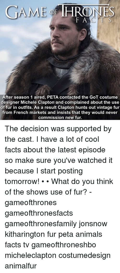 Animals, Facts, and Memes: GAME  HRONES  F ACTS  After season 1 aired, PETA contacted the GoT costume  designer Michele Clapton and complained about the use  of fur in outfits. As a result Clapton hunts out vintage fur  from French markets and insists that they would never  commission new fur The decision was supported by the cast. I have a lot of cool facts about the latest episode so make sure you've watched it because I start posting tomorrow! • • What do you think of the shows use of fur? - gameofthrones gameofthronesfacts gameofthronesfamily jonsnow kitharington fur peta animals facts tv gameofthroneshbo micheleclapton costumedesign animalfur