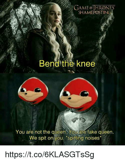 "Fake, Memes, and Queen: GAME HRONES  SHAMEPOSTING  Bendthe knee  You are not the queen. YOUare fake queen  We spit on you. ""spitting noises* https://t.co/6KLASGTsSg"