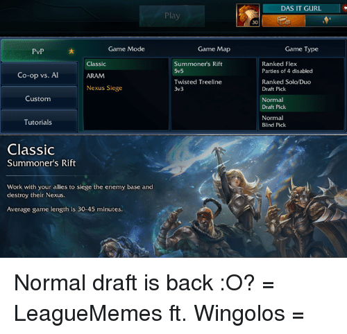 Memes, 🤖, and Rift: Game Mode  PvP  Classic  Co-op vs. Al  Nexus Siege  Custom  Tutorials  Classic  Summoner's Rift  Work with your allies to siege the enemy base and  destroy their Nexus  Average game length is 30-45 minutes.  Play  Game Map  Summoners Rift  5v5  Twisted Treeline  3v3  DAS IT GURL  Game Type  Ranked Flex  Parties of 4 disabled  Ranked Solo/Duo  Draft Pick  Normal  Draft Pick  Normal  Blind Pick Normal draft is back :O?  = LeagueMemes ft. Wingolos =