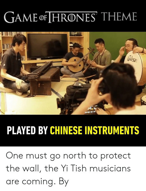 Dank, Chinese, and Game: GAME oF [HRONES THEME  PLAYED BY CHINESE INSTRUMENTS One must go north to protect the wall, the Yi Tish musicians are coming.  By 自得琴社