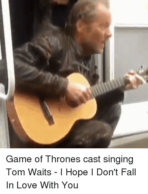 Fall, Funny, and Game of Thrones: Game of Thrones cast singing Tom Waits - I Hope I Don't Fall In Love With You
