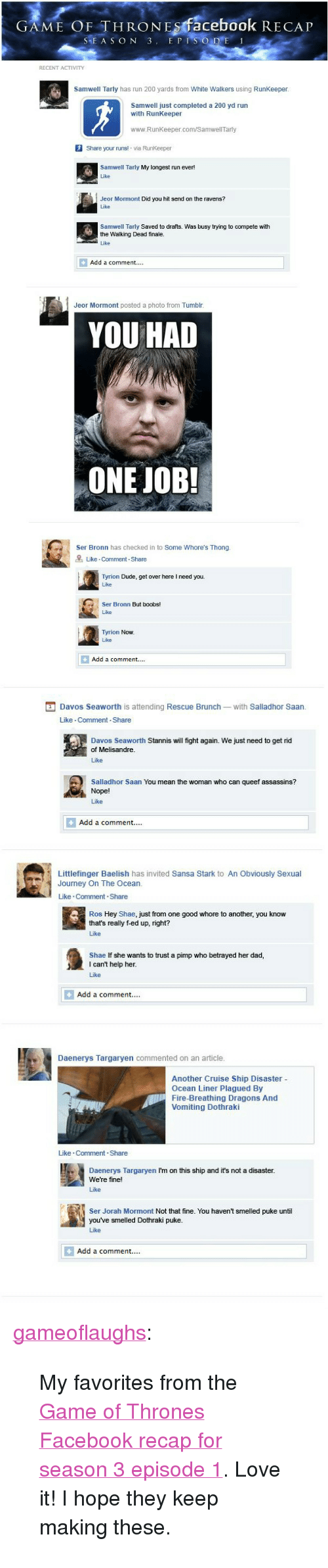 "Bailey Jay, Dad, and Dude: GAME OF THRONEs facebook RECAP  SEA S ON 3. E PI  RECENT ACTIVITY  Samwell Tarly has run 200 yards from White Walkers using RunKeeper  Samwell just completed a 200 yd run  with RunKeeper  www.RunKeeper.com/Samwell Tarly  Share your runs! via RunKeeper  Samwell Tarly My longest run ever!  Like  Jeor Mormont Did you hit send on the ravens?  Like  Samwell Tarly Saved to drafts. Was busy trying to compete with  the Walking Dead finale.  Add a comment....  Jeor Mormont posted a photo from Tumblr  YOU HAD  ONE JOB!  Ser Bronn has checked in to Some Whore's Thong  Like Comment Share  Tyrion Dude, get over here I need you.  Like  Ser Bronn But boobs!  Like  Tyrion Now  Like  Add a comment....   Davos Seaworth is attending Rescue Brunch-with Salladhor Saan  Like Comment Share  Davos Seaworth Stannis will fight again. We just need to get rid  of Melisandre  Like  Salladhor Saan You mean the woman who can queef assassins?  Nope!  Like  Add a comment.  Littlefinger Baelish has invited Sansa Stark to An Obviously Sexual  Journey On The Ocean  Like Comment.Share  Ros Hey Shae, just from one good whore to another, you know  that's really f-ed up, right?  Like  Shae If she wants to trust a pimp who betrayed her dad,  I can't help her  Like  Add a comment...  Daenerys Targaryen commented on an article  Another Cruise Ship Disaster -  Ocean Liner Plagued By  Fire-Breathing Dragons And  Vomiting Dothraki  Like Comment-Share  Daenerys Targaryen I'm on this ship and it's not a disaster  We're fine!  Like  Ser Jorah Mormont Not that fine. You haven't smelled puke until  you've smelled Dothraki puke  Like  Add a comment.... <p><a class=""tumblr_blog"" href=""http://gameoflaughs.tumblr.com/post/47800967525/if-game-of-thrones-season-3-episode-1-were-on-facebook"">gameoflaughs</a>:</p> <blockquote> <p>My favorites from the <a href=""http://www.happyplace.com/22775/game-of-thrones-facebook-recap-season-3-episode-1"">Game of Thrones Facebook recap for season 3 episode 1</a>. Love it! I hope they keep making these.</p> </blockquote>"