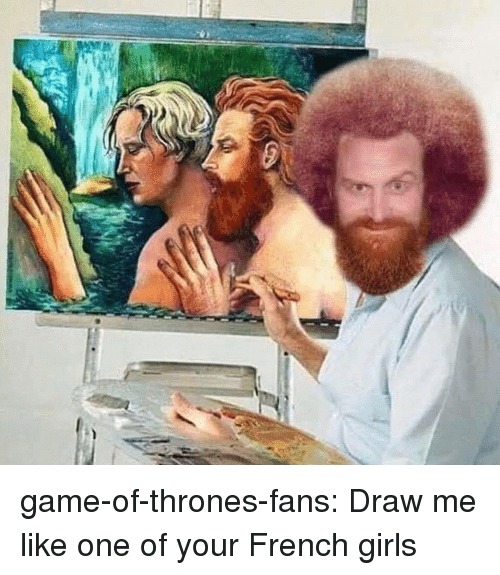 Game of Thrones, Girls, and Tumblr: game-of-thrones-fans:  Draw me like one of your French girls
