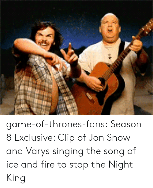 Fire, Game of Thrones, and Singing: game-of-thrones-fans:  Season 8 Exclusive: Clip of Jon Snow and Varys singing the song of ice and fire to stop the Night King