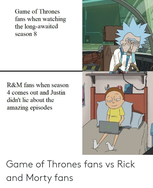 Game of Thrones, Rick and Morty, and Game: Game of Thrones  fans when watching  the long-awaited  season 8  R&M fans when season  4 comes out and Justin  didn't lie about the  amazing episodes Game of Thrones fans vs Rick and Morty fans