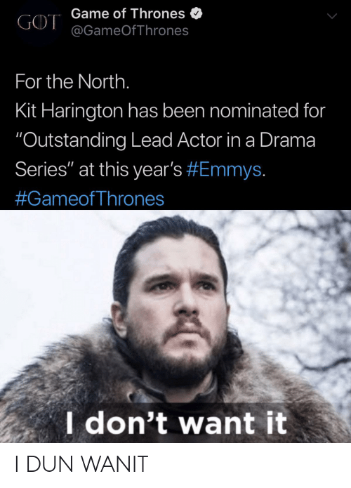"Game of Thrones, Kit Harington, and Game: Game of Thrones  @GameOfThrones  GOT  For the North.  Kit Harington has been nominated for  ""Outstanding Lead Actor in a Drama  Series"" at this year's #Emmys.  #GameofThrones  I don't want it I DUN WANIT"