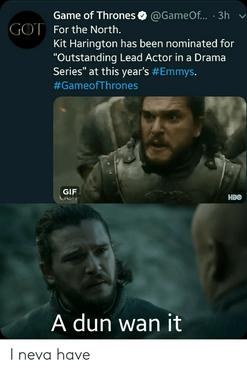 "Game of Thrones, Gif, and Hbo: Game of Thrones  GOT For the North.  @Game Of... 3h  Kit Harington has been nominated for  ""Outstanding Lead Actor in a Drama  Series"" at this year's #Emmys.  #GameofThrones  GIF  HBO  A dun wan it I neva have"