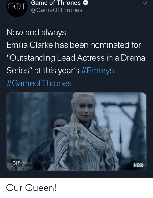 "Game of Thrones, Gif, and Hbo: Game of Thrones  GOT@GameOfThrones  Now and always.  Emilia Clarke has been nominated for  ""Outstanding Lead Actress in a Drama  Series"" at this year's #Emmys.  #GameofThrones  GIF  HBO Our Queen!"