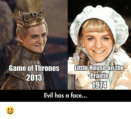 Little House on the Prairie, Memes, and Game: Game of Thrones  Little House on the  Prairie  2013  1974  Evil has a face... 😃