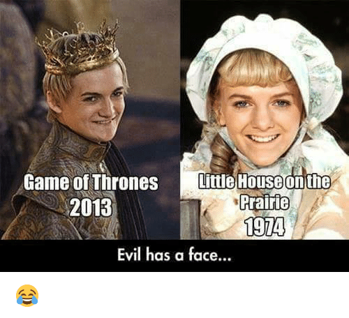 Memes, Evil, and 🤖: Game of Thrones  Little House on the  rrairie  2013  1974  Evil has a face... 😂