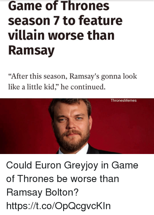 "Game of Thrones, Memes, and Game: Game of Thrones  season 7 to feature  villain worse than  Ramsay  ""After this season, Ramsay's gonna look  like a little kid,"" he continued.  Thrones Memes Could Euron Greyjoy in Game of Thrones be worse than Ramsay Bolton? https://t.co/OpQcgvcKIn"