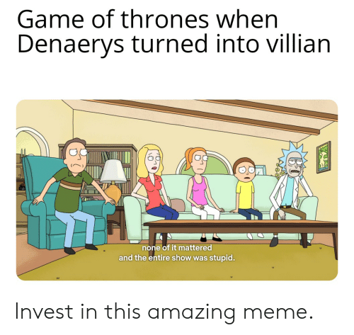 Game of Thrones, Meme, and Game: Game of thrones when  Denaerys turned into villian  none of it mattered  and the entire show was stupid. Invest in this amazing meme.