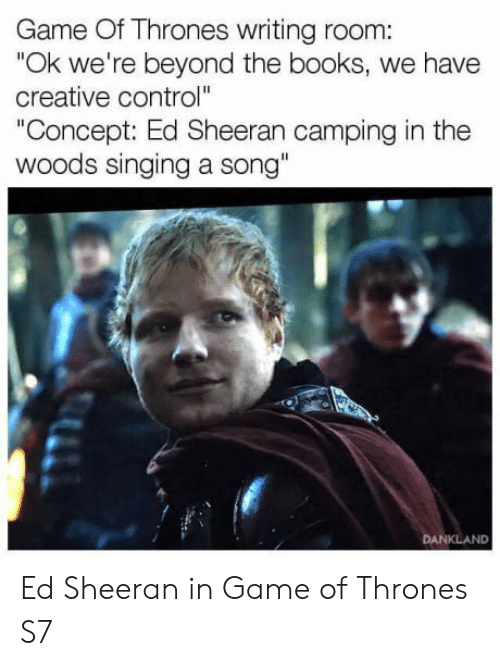 """Books, Game of Thrones, and Singing: Game Of Thrones writing room:  """"Ok we're beyond the books, we have  creative control""""  Concept: Ed Sheeran camping in the  woods singing a song""""  KLAND Ed Sheeran in Game of Thrones S7"""