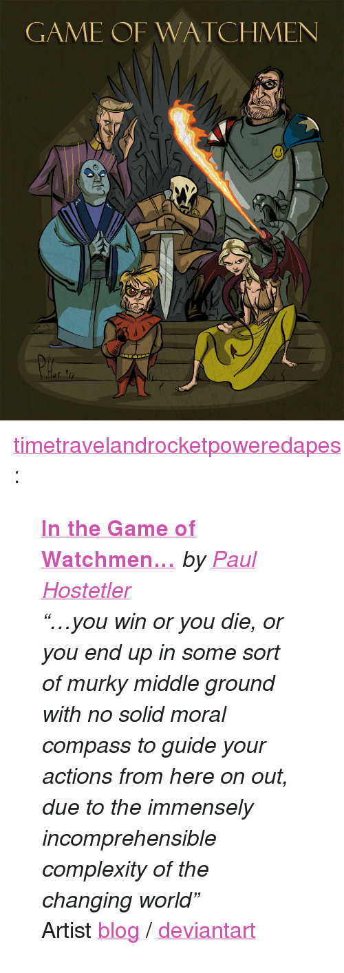 """The Game, Tumblr, and Blog: GAME OF WATCHMEN <p><a class=""""tumblr_blog"""" href=""""http://timetravelandrocketpoweredapes.tumblr.com/post/50219511991/in-the-game-of-watchmen-by-paul-hostetler-you"""">timetravelandrocketpoweredapes</a>:</p> <blockquote> <p><strong><a href=""""http://phosart.blogspot.com/2013/05/in-game-of-watchmen.html"""">In the Game of Watchmen…</a></strong><em>by<a href=""""http://phosart.blogspot.com/2013/05/in-game-of-watchmen.html"""">Paul Hostetler</a></em></p> <p><em>""""…you win or you die, or you end up in some sort of murky middle ground with no solid moral compass to guide your actions from here on out, due to the immensely incomprehensible complexity of the changing world""""</em></p> <div>Artist <a href=""""http://phosart.blogspot.com/"""">blog</a>/<a href=""""http://phostex.deviantart.com/"""">deviantart</a></div> </blockquote>"""
