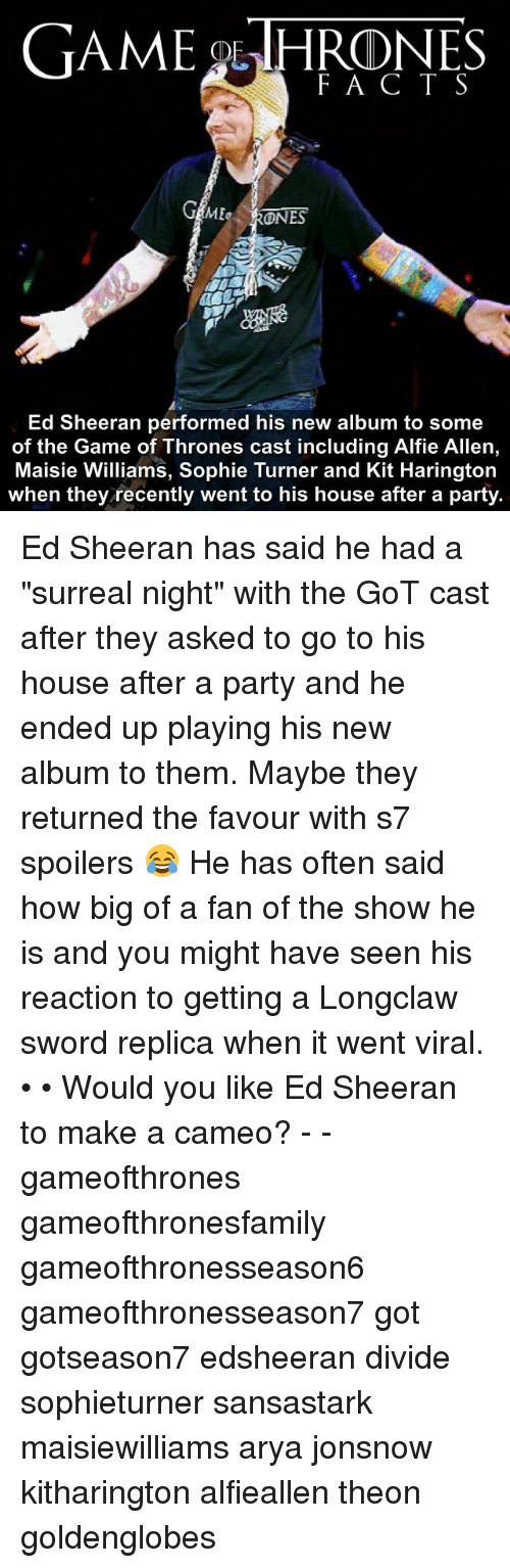 "Memes, Sophie Turner, and The Game: GAME OLTHRDNES  F A C T S  GAME  ONES  Ed Sheeran performed his new album to some  of the Game of Thrones cast including Alfie Allen,  Maisie Williams, Sophie Turner and Kit Harington  when they recently went to his house after a party. Ed Sheeran has said he had a ""surreal night"" with the GoT cast after they asked to go to his house after a party and he ended up playing his new album to them. Maybe they returned the favour with s7 spoilers 😂 He has often said how big of a fan of the show he is and you might have seen his reaction to getting a Longclaw sword replica when it went viral. • • Would you like Ed Sheeran to make a cameo? - - gameofthrones gameofthronesfamily gameofthronesseason6 gameofthronesseason7 got gotseason7 edsheeran divide sophieturner sansastark maisiewilliams arya jonsnow kitharington alfieallen theon goldenglobes"