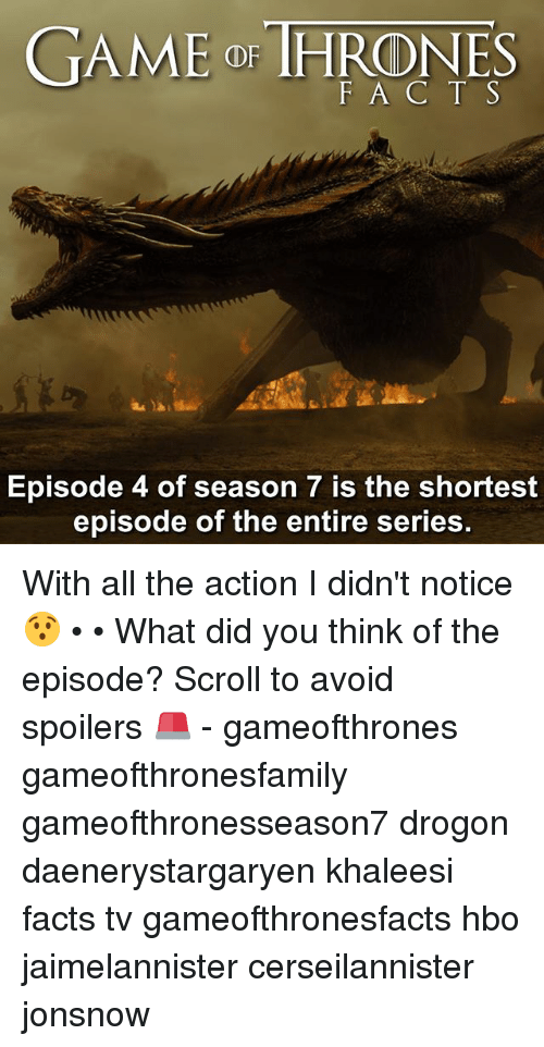 Facts, Hbo, and Memes: GAME or THRONES  F A C T S  Episode 4 of season 7 is the shortest  episode of the entire series With all the action I didn't notice 😯 • • What did you think of the episode? Scroll to avoid spoilers 🚨 - gameofthrones gameofthronesfamily gameofthronesseason7 drogon daenerystargaryen khaleesi facts tv gameofthronesfacts hbo jaimelannister cerseilannister jonsnow