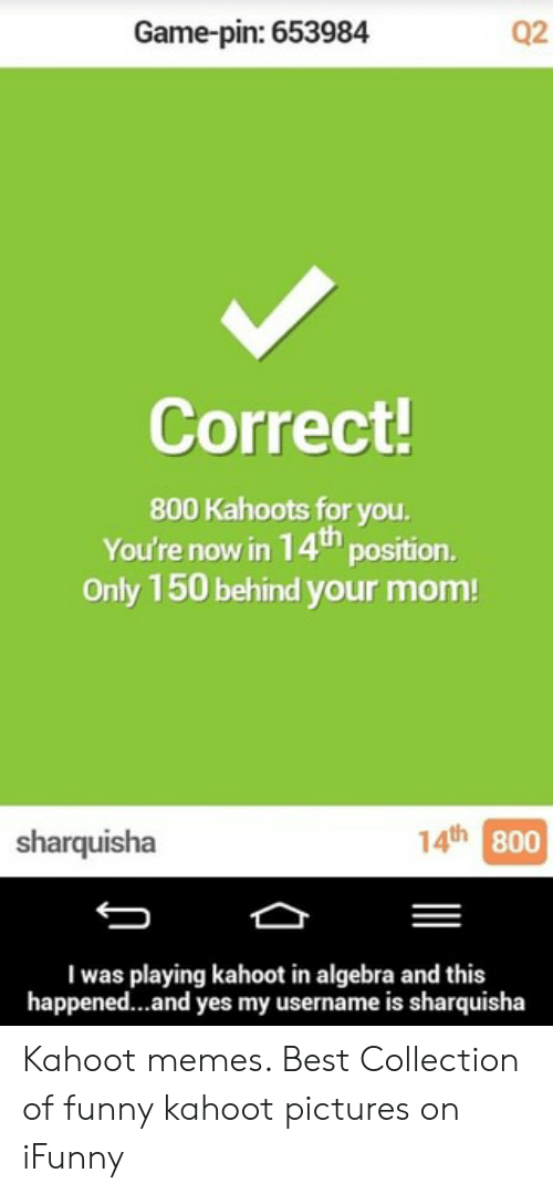 Game-Pin 653984 Q2 Correct! 800 Kahoots for You You're Now in 14t