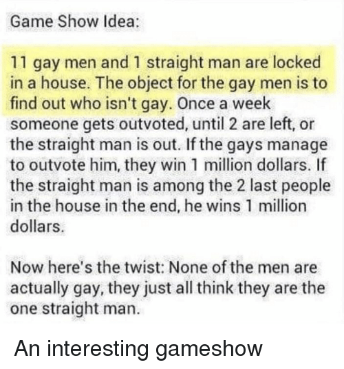 Game, House, and Idea: Game Show Idea:  11 gay men and 1 straight man are locked  in a house. The object for the gay men is to  find out who isn't gay. Once a week  someone gets outvoted, until 2 are left, or  the straight man is out. If the gays manage  to outvote him, they win 1 million dollars. If  the straight man is among the 2 last people  in the house in the end, he wins 1 million  dollars  Now here's the twist: None of the men are  actually gay, they just all think they are the  one straight man.