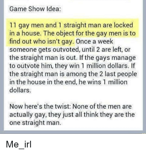 Game, House, and Irl: Game Show Idea  11 gay men and 1 straight man are locked  in a house. The object for the gay men is to  find out who isn't gay. Once a week  someone gets outvoted, until 2 are left, or  the straight man is out. If the gays manage  to outvote him, they win 1 million dollars. If  the straight man is among the 2 last people  in the house in the end, he wins 1 million  dollars  Now here's the twist: None of the men are  actually gay, they just all think they are the  one straight man.