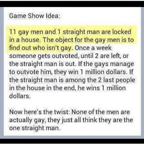 Game, House, and Idea: Game Show Idea  11 gay men and 1 straight man are locked  in a house. The object for the gay men is to  find out who isn't gay. Once a week  someone gets outvoted, until 2 are left, or  the straight man is out. If the gays manage  to outvote him, they win 1 llion dollars. If  the straight man is among the 2 last people  in the house in the end, he wins 1 million  dollars  Now here's the twist: None of the men are  actually gay, they just all think they are the  one straight man.