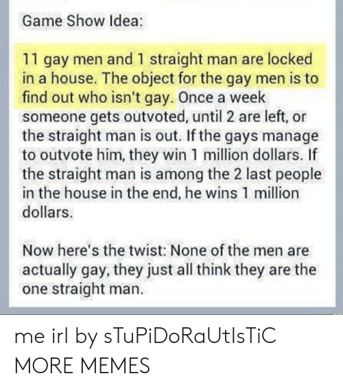Dank, Memes, and Target: Game Show Idea  11 gay men and 1 straight man are locked  in a house. The object for the gay men is to  find out who isn't gay. Once a week  someone gets outvoted, until 2 are left, or  the straight man is out. If the gays manage  to outvote him, they win 1 million dollars. If  the straight man is among the 2 last people  in the house in the end, he wins 1 million  dollars  Now here's the twist: None of the men are  actually gay, they just all think they are the  one straight man. me irl by sTuPiDoRaUtIsTiC MORE MEMES