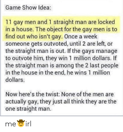 Game, House, and Irl: Game Show Idea:  11 gay men and 1 straight man are locked  in a house. The object for the gay men is to  find out who isn't gay. Once a week  someone gets outvoted, until 2 are left, or  the straight man is out. If the gays manage  to outvote him, they win 1 million dollars. If  the straight man is among the 2 last people  in the house in the end, he wins 1 million  dollars  Now here's the twist: None of the men are  actually gay, they just all think they are the  one straight man. me🤠irl