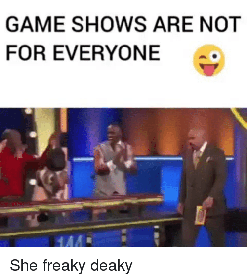 Memes, She Freaky, and Game: GAME SHOWS ARE NOT  FOR EVERYONE She freaky deaky