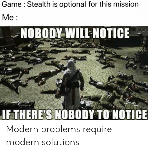 Game, Stealth, and Will: Game : Stealth is optional for this mission  Me :  NOBODY WILL NOTICE  IF THERE'S NOBODY TO NOTICE Modern problems require modern solutions