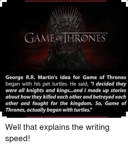 """Game of Thrones, Memes, and Turtle: GAME THRONES  George R.R. Martin's idea for Game of Thrones  began with his pet turtles. He said, """"I decided they  were all knights and kings...and I made up stories  about how they killed each other and betrayed each  other and fought for the kingdom. So, Game of  Thrones, actually began with turtles."""" Well that explains the writing speed!"""