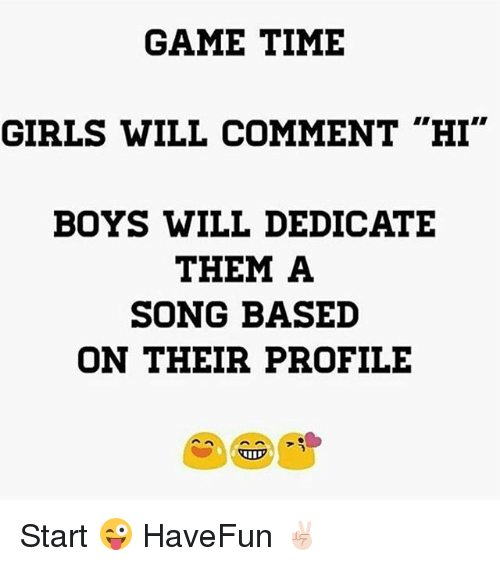 """Girls, Game, and Time: GAME TIME  GIRLS WILL COMMENT """"HI""""  BOYS WILL DEDICATE  THEM A  SONG BASED  ON THEIR PROFILE Start 😜 HaveFun ✌🏻️"""