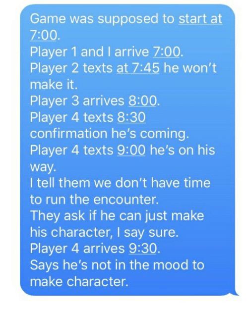 Mood, Run, and Game: Game was supposed to start at  7:00  Player 1 and I arrive 7:00.  Player 2 texts at 7:45 he won't  make it.  Player 3 arrives 8:00  Player 4 texts 8:30  confirmation he's coming.  Player 4 texts 9:00 he's on his  way.  I tell them we don't have time  to run the encounter.  They ask if he can just make  his character, I say sure.  Player 4 arrives 9:30  Says he's not in the mood to  make character.