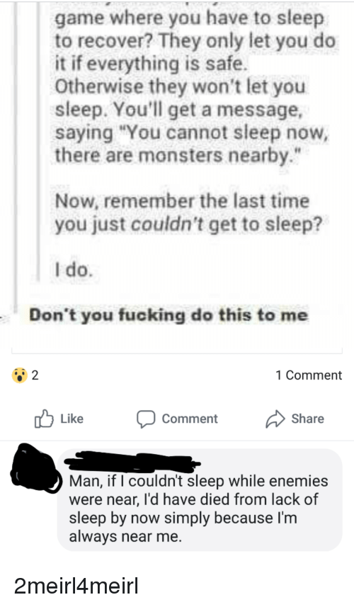 """Fucking, Game, and Time: game where you have to sleep  to recover? They only let you do  it if everything is safe.  Otherwise they won't let you  sleep. You'll get a message,  saying """"You cannot sleep now  there are monsters nearby.""""  Now, remember the last time  you just couldn't get to sleep?  I do  Don't you fucking do this to me  1 Comment  Like Comment Share  Man, if I couldn't sleep while enemies  were near, I'd have died from lack of  sleep by now simply because I'm  always near me. 2meirl4meirl"""