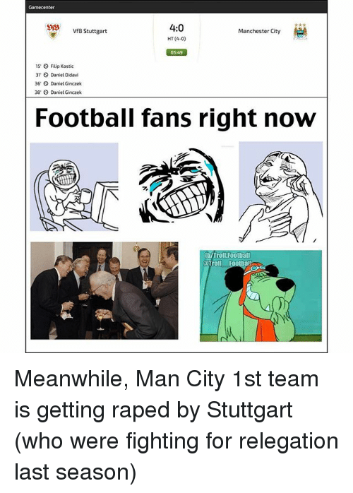 Football, Memes, and Troll: Gamecenter  4:0  HT (4-0)  VfB Stuttgart  Manchester City  6549  15,  31  36  38  Filip Kostic  Daniel Didavi  Daniel Ginczek  Daniet Ginczek  Football fans right noW  fh/Troll.Football  oTroll Footbal Meanwhile, Man City 1st team is getting raped by Stuttgart (who were fighting for relegation last season)