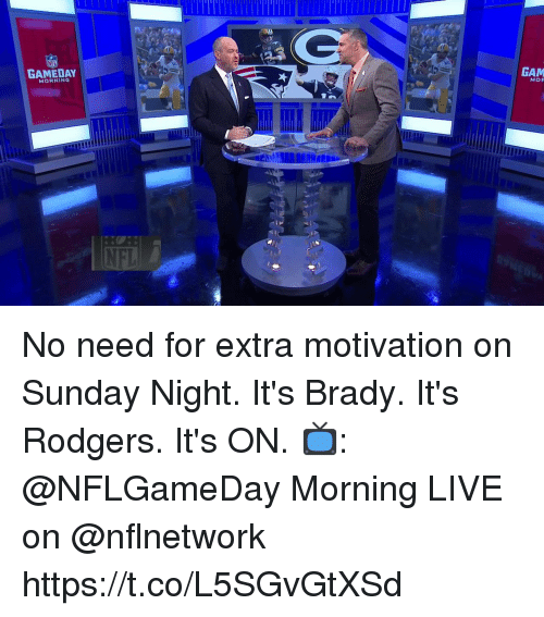 Memes, Live, and Sunday: GAMEDAY  GAM  MORNING  NFI No need for extra motivation on Sunday Night.  It's Brady. It's Rodgers.  It's ON.  📺: @NFLGameDay Morning LIVE on @nflnetwork https://t.co/L5SGvGtXSd