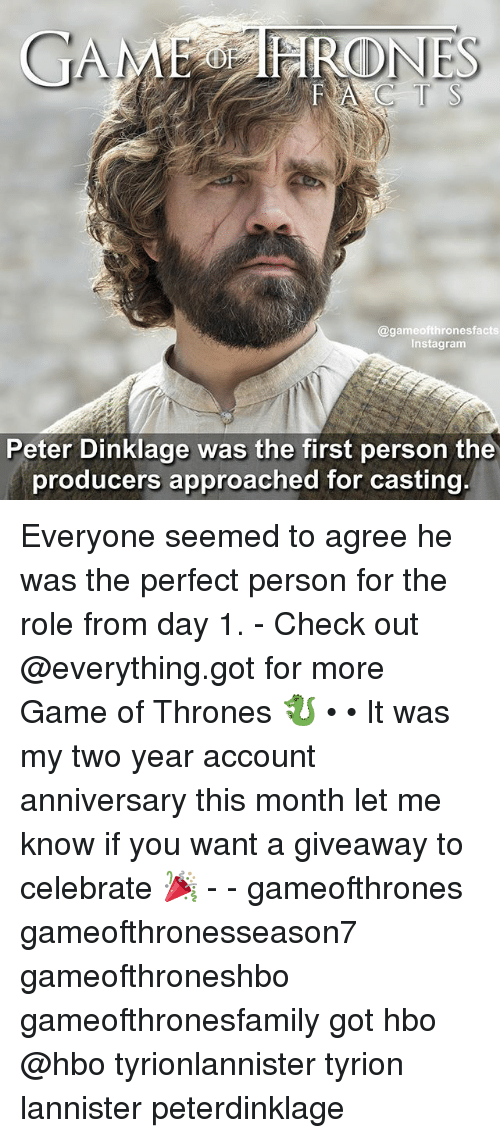 Game of Thrones, Hbo, and Instagram: GAMEO HARO  CLONES  @game ofthronesfacts  Instagram  Peter Dinklage was the first person the  producers approached for casting. Everyone seemed to agree he was the perfect person for the role from day 1. - Check out @everything.got for more Game of Thrones 🐉 • • It was my two year account anniversary this month let me know if you want a giveaway to celebrate 🎉 - - gameofthrones gameofthronesseason7 gameofthroneshbo gameofthronesfamily got hbo @hbo tyrionlannister tyrion lannister peterdinklage
