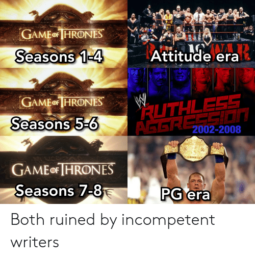 Game, Ruthless, and Attitude: GAMEOF HRONES  Attitude era  Seasons 1-4  RUTHLESS  LSION  GAMEOF HRONES  Seasons 5-6  AGER 2002-2008  1EDGE  GAME OF HRONES  Seasons 7-8  PG era Both ruined by incompetent writers
