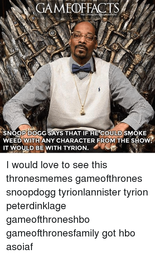 Hbo, Love, and Memes: GAMEOFFACTS  SNOOP DOGG SAYS THAT IF HE COULDSMOKE  WEED WITH ANY CHARACTER FROM THE SHOW  IT  MOULD BE WITH TYRION. I would love to see this thronesmemes gameofthrones snoopdogg tyrionlannister tyrion peterdinklage gameofthroneshbo gameofthronesfamily got hbo asoiaf