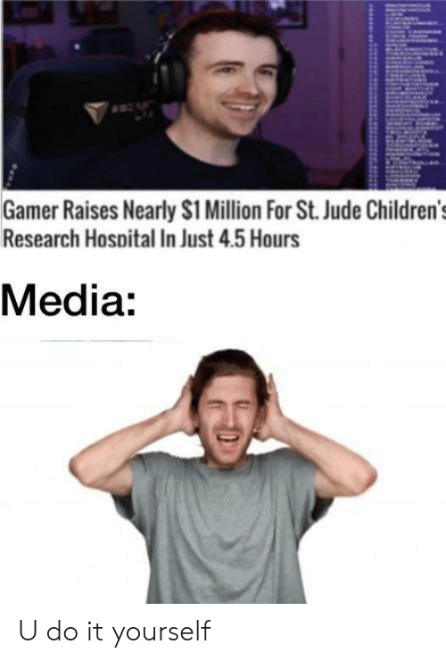 Hospital, Dank Memes, and Media: Gamer Raises Nearly S1 Million For St. Jude Children's  Research Hospital In Just 4.5 Hours  Media: U do it yourself