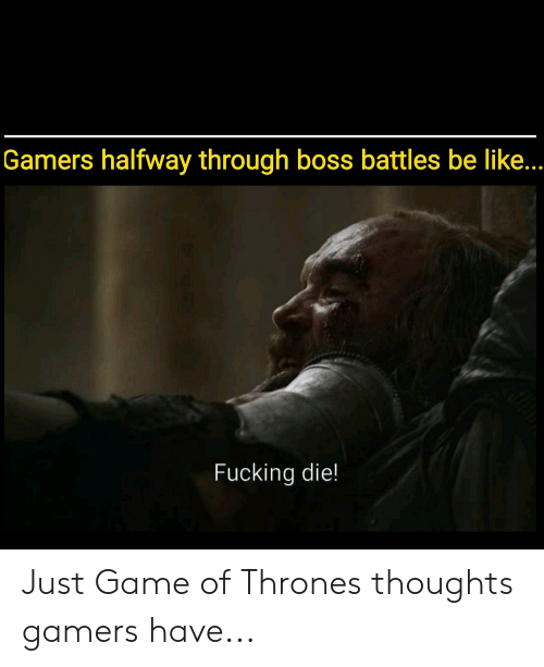 Be Like, Fucking, and Game of Thrones: Gamers halfway through boss battles be like  Fucking die! Just Game of Thrones thoughts gamers have...