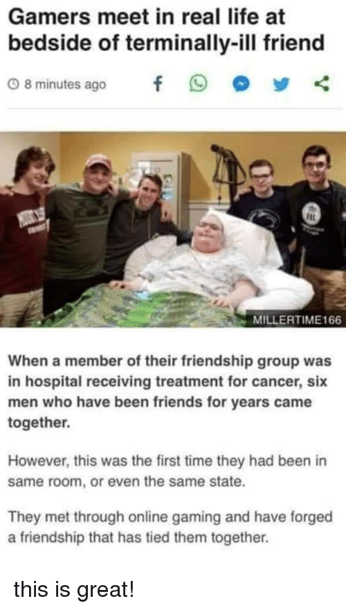 Friends, Life, and Cancer: Gamers meet in real life at  bedside of terminally-ill friend  08minutes ago f 9 步く  MILLERTIME166  When a member of their friendship group was  in hospital receiving treatment for cancer, six  men who have been friends for years came  together.  However, this was the first time they had been in  same room, or even the same state.  They met through online gaming and have forged  a friendship that has tied them together. this is great!