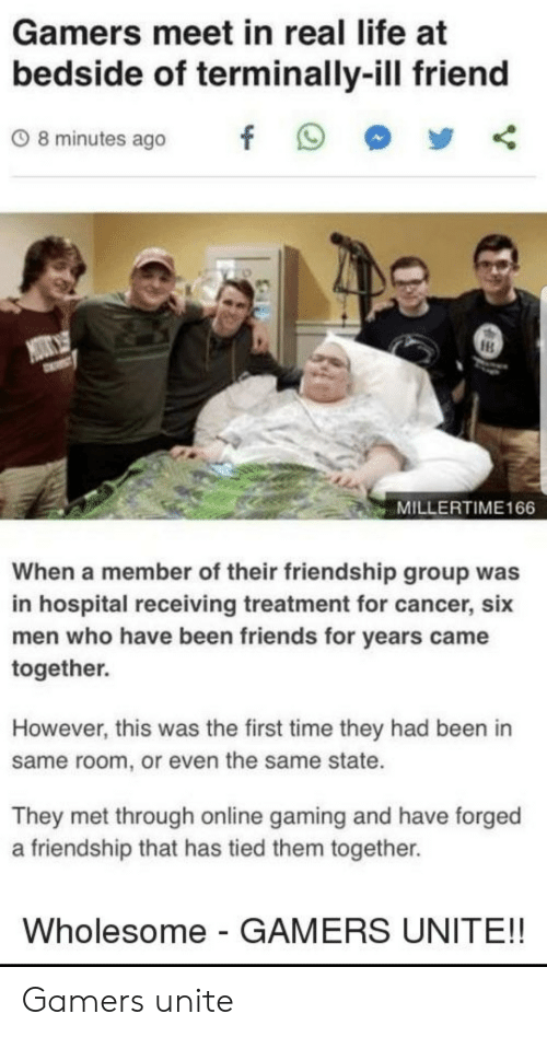 Friends, Life, and Cancer: Gamers meet in real life at  bedside of terminally-ill friend  08minutes ago f 9  MILLERTIME166  When a member of their friendship group was  in hospital receiving treatment for cancer, six  men who have been friends for years came  together.  However, this was the first time they had been in  same room, or even the same state.  They met through online gaming and have forged  a friendship that has tied them together.  Wholesome - GAMERS UNITE!! Gamers unite