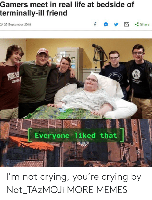 Crying, Dank, and Life: Gamers meet in real life at bedside of  terminally-ill friend  O 29 September 2018  f  Share  MOUS  DAN  HB  UNIVEST  Everyone 1iked that I'm not crying, you're crying by Not_TAzMOJi MORE MEMES
