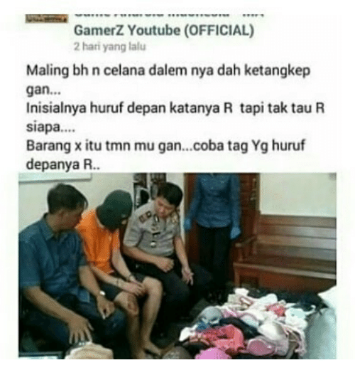 youtube.com, Indonesian (Language), and Nya: GamerZ Youtube (OFFICIAL)  2hari yang lalu  Maling bh n celana dalem nya dah ketangkep  gan...  Inisialnya huruf depan katanya R taptak tauR  siapa.  Barang x itu tmn mu gan...coba tag Yg huruf  depanya R.
